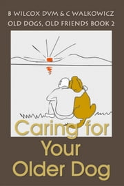 Caring for Your Older Dog (Old dogs, Old Friends 2) ebook by Chris Walkowicz, Bonnie Wilcox DVM