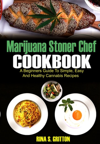 Marijuana Stoner Chef Cookbook - A Beginners Guide to Simple, Easy and Healthy Cannabis Recipes ebook by Rina S. Gritton