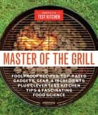 Master of the Grill - Foolproof Recipes, Top-Rated Gadgets, Gear, & Ingredients Plus Clever Test Kitchen Tips & Fascinating Food Science ebook by