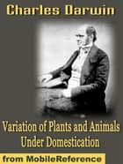 Variation Of Plants And Animals Under Domestication (Mobi Classics) ebook by Charles Darwin