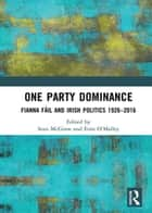 One Party Dominance - Fianna Fáil and Irish Politics 1926–2016 ebook by Sean McGraw, Eoin O'Malley