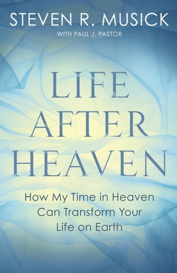 Life After Heaven - How My Time in Heaven Can Transform Your Life on Earth ebook by Steven R. Musick,Paul J. Pastor