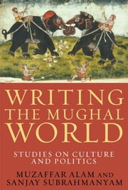 Writing the Mughal World ebook by Muzaffar Alam,Sanjay Subrahmanyam