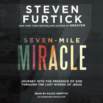 Seven-Mile Miracle - Journey into the Presence of God Through the Last Words of Jesus audiobook by Steven Furtick