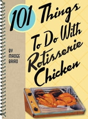 101 Things to do with Rotisserie Chicken ebook by Madge Baird
