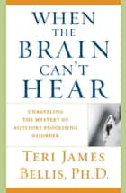 When the Brain Can't Hear - Unraveling the Mystery of Auditory Processing Disorder ebook by Teri James Bellis, Ph.D.