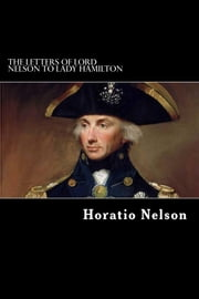 The Letters of Lord Nelson to Lady Hamilton ebook by Horatio Nelson