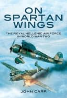 On Spartan Wings - The Royal Hellenic Air Force in World War Two eBook by John Carr