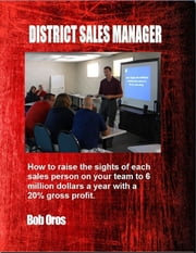 District Sales Manager: How to Raise the Sights of Each Sales Person On Your Team to 6 Million Dollars a Year ebook by Bob Oros