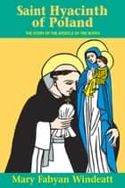 St. Hyacinth of Poland - The Story of the Apostle of the North ebook by Mary Fabyan Windeatt
