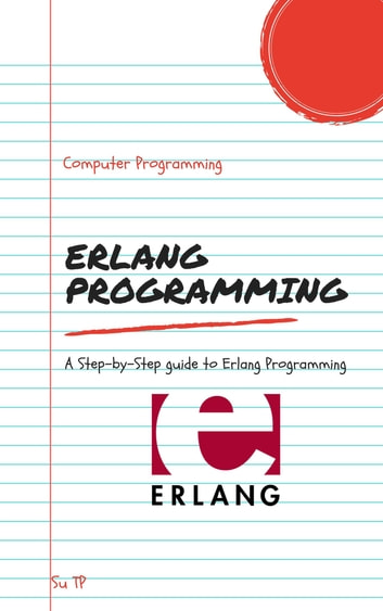 Erlang Programming - A Step-by-Step guide to Erlang Programming ebook by Su TP