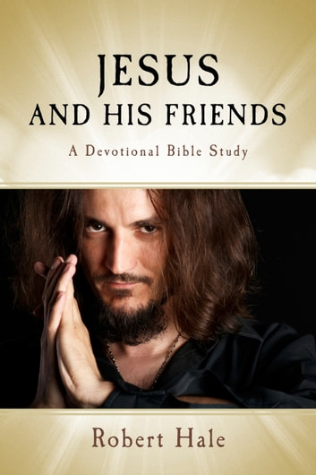 Jesus and His Friends - A Devotional Bible Study ebook by Robert Hale