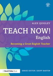 Teach Now! English - Becoming a Great English Teacher ebook by Alex Quigley