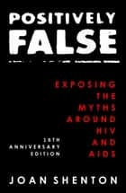 Positively False: Exposing the Myths around HIV and AIDS - 16th Anniversary Edition ebook by Joan Shenton