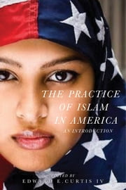 The Practice of Islam in America - An Introduction ebook by Edward E. Curtis
