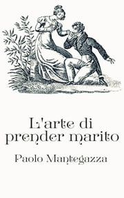 L'arte di prender marito ebook by Paolo Mantegazza
