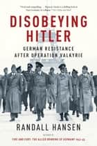 Disobeying Hitler - German Resistance After Operation Valkyrie ebook by Randall Hansen