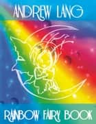 "Rainbow Fairy Book by Andrew Lang: The Complete Andrew Lang's ""Coloured"" Fairy Books - Blue, Red, Green, Yellow, Pink, Grey, Violet, Crimson, Brown, Orange, Olive, Lilac, Rose ebook by Andrew Lang"