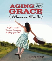 Aging with Grace - Ageless Advice from an Amazing Eighty-Year-Old ebook by Mary McHugh