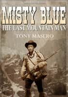 Misty Blue: The Last Mountain Man 電子書籍 by Tony Masero