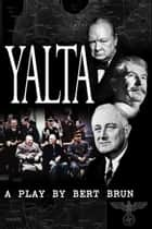 Yalta. A Play by Bert Brun eBook by Bert Brun
