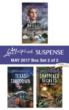Harlequin Love Inspired Suspense May 2017 - Box Set 2 of 2 - Amish Refuge\Texas Takedown\Shattered Secrets ebook by Debby Giusti, Heather Woodhaven, Jane M. Choate