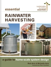 Essential Rainwater Harvesting - A Guide to Home-Scale System Design ebook by Rob Avis, P. Eng, Michelle Avis,...