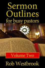 Sermon Outlines for Busy Pastors: Volume 2 - 52 Complete Sermon Outlines for All Occasions ebook by Rob Westbrook