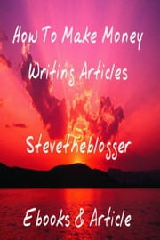 How To Make Money Writing Articles ebook by Stevetheblogger