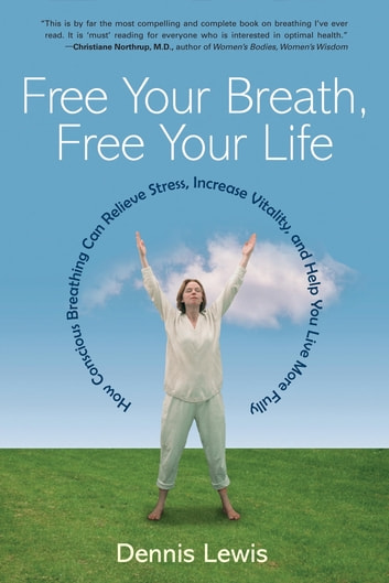 Free Your Breath, Free Your Life - How Conscious Breathing Can Relieve Stress, Increase Vitality, and Help You Live More Fully ebook by Dennis Lewis