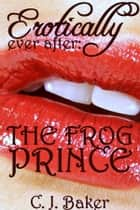Erotically Ever After: The Frog Prince ebook by C. J. Baker