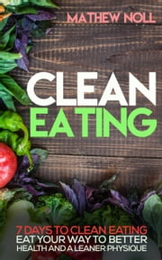 Clean Eating: 7 Days to Clean Eating ebook by Mathew Noll