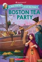 The Boston Tea Party (American Girl: Real Stories from my Time) ebook by Rebecca Paley, Kelley McMorris