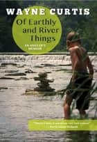 Of Earthly and River Things: An Angler's Memoir - An Angler's Memoir ebook by Wayne Curtis