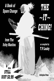 THE ~IT~ CHING! - A Book of Spare Change from The Itchy Manitou ebook by T.P. Leaky