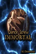 Dance Screw Immortal ebook by M. Demetrice