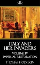 Italy and Her Invaders - Volume IV - Imperial Restoration 電子書 by Thomas Hodgkin