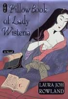 The Pillow Book of Lady Wisteria ebook by Laura Joh Rowland