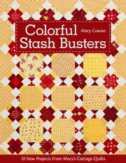 Colorful Stash Busters - 10 New Projects From Mary's Cottage Quilts ebook by Mary Cowan