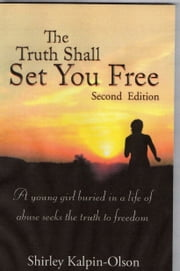 The Truth Shall Set You Free subtitle- A Young girl buried in a life of abuse seeks the truth to freedom ebook by Shirley Kalpin-Olson