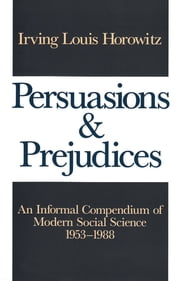 Persuasions and Prejudices - An Informal Compendium of Modern Social Science, 1953-1988 ebook by Irving Louis Horowitz