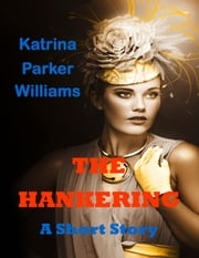 The Hankering (A Short Story)--Also read Slave Auction, Missus Buck, The Dust Storm, Grandpa's Courtship, Rock, Trouble Down South and Other Stories, and Mo' Trouble Down South ebook by Katrina Parker Williams