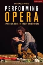 Performing Opera - A Practical Guide for Singers and Directors ebook by Michael Ewans