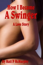 How I Became A Swinger, A Love Story ebook by Matt P McMurphy