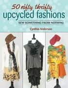50 Nifty Thrifty Upcycled Fashions - Sew Something from Nothing ebook by Cynthia Anderson