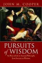 Pursuits of Wisdom - Six Ways of Life in Ancient Philosophy from Socrates to Plotinus ebook by John M. Cooper