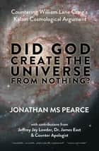 Did God Create the Universe from Nothing? - Countering William Lane Craig's Kalam Cosmological Argument ebook by Jonathan MS Pearce, Jeffrey Jay Lowder