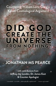 Did God Create the Universe from Nothing? - Countering William Lane Craig's Kalam Cosmological Argument ebook by Jonathan MS Pearce,Jeffrey Jay Lowder