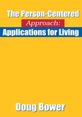 The Person-Centered Approach - Applications for Living ebook by Douglas (Doug) Bower