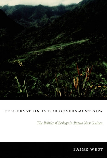 Conservation Is Our Government Now - The Politics of Ecology in Papua New Guinea ebook by Paige West,Arturo Escobar,Dianne Rocheleau
